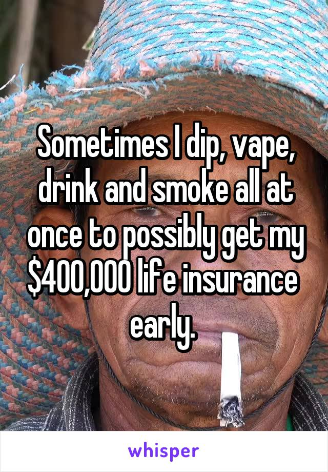 Sometimes I dip, vape, drink and smoke all at once to possibly get my $400,000 life insurance  early.