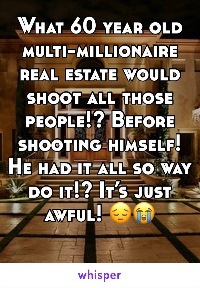 What 60 year old multi-millionaire real estate would shoot all those people!? Before shooting himself! He had it all so way do it!? It's just awful! 😔😭