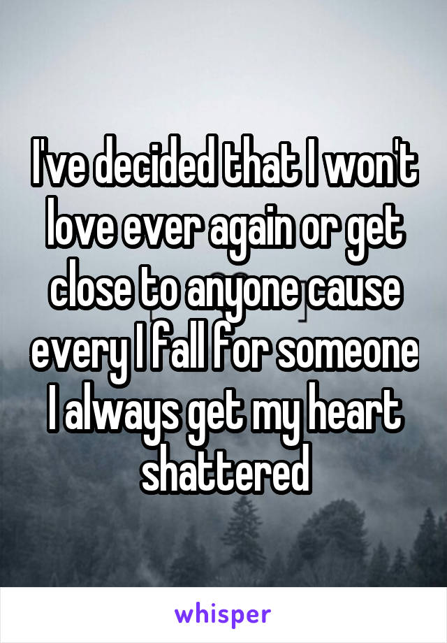 I've decided that I won't love ever again or get close to anyone cause every I fall for someone I always get my heart shattered