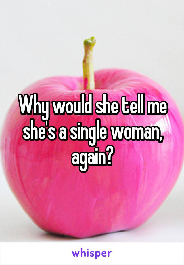 Why would she tell me she's a single woman, again?