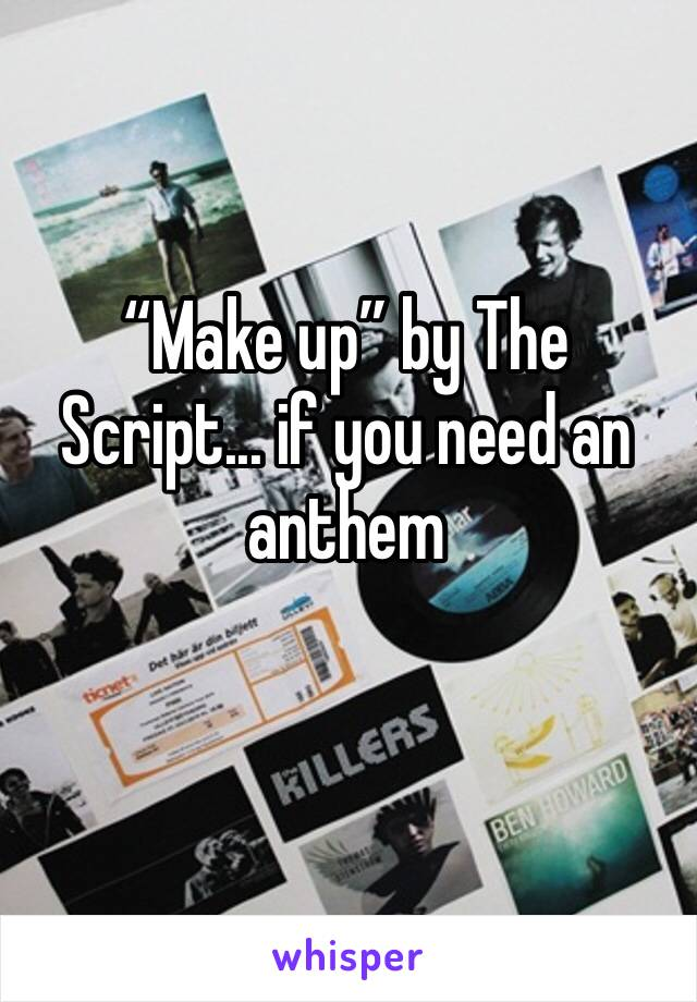 """""""Make up"""" by The Script... if you need an anthem"""