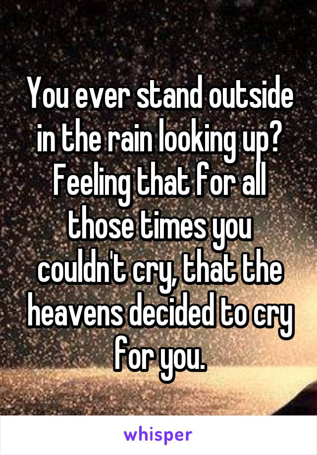 You ever stand outside in the rain looking up? Feeling that for all those times you couldn't cry, that the heavens decided to cry for you.