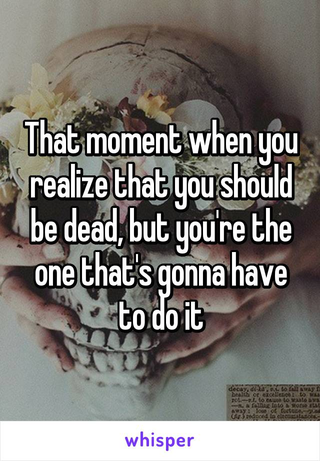 That moment when you realize that you should be dead, but you're the one that's gonna have to do it
