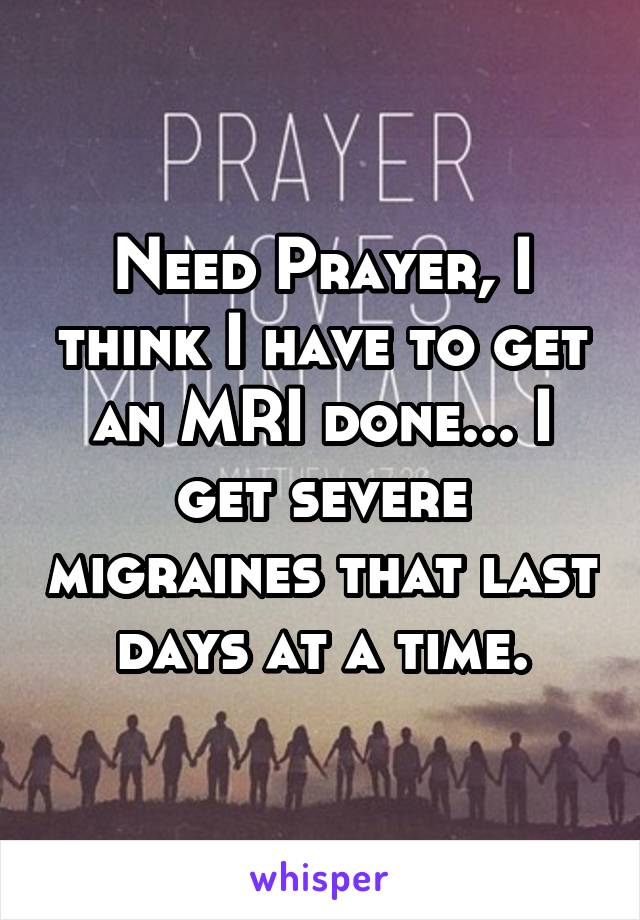 Need Prayer, I think I have to get an MRI done... I get severe migraines that last days at a time.