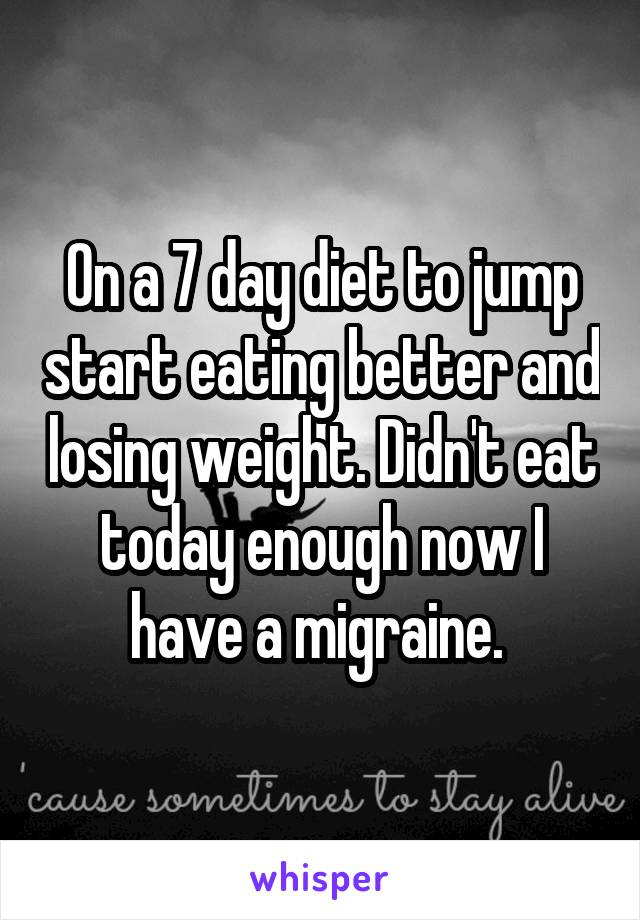 On a 7 day diet to jump start eating better and losing weight. Didn't eat today enough now I have a migraine.