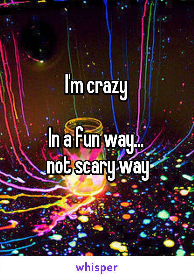 I'm crazy   In a fun way...  not scary way