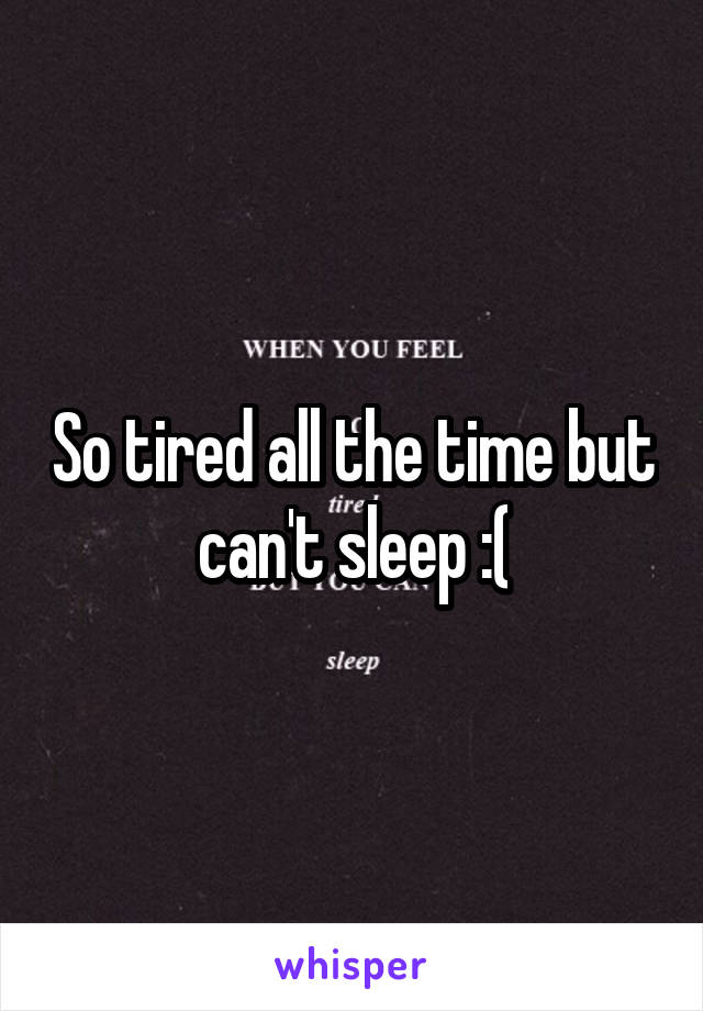 So tired all the time but can't sleep :(