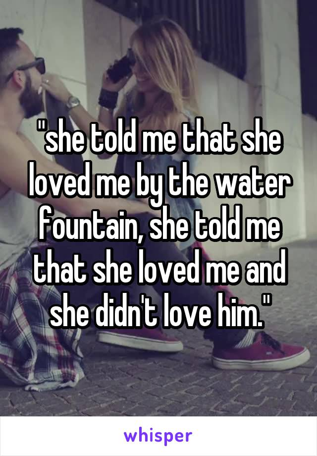 """""""she told me that she loved me by the water fountain, she told me that she loved me and she didn't love him."""""""