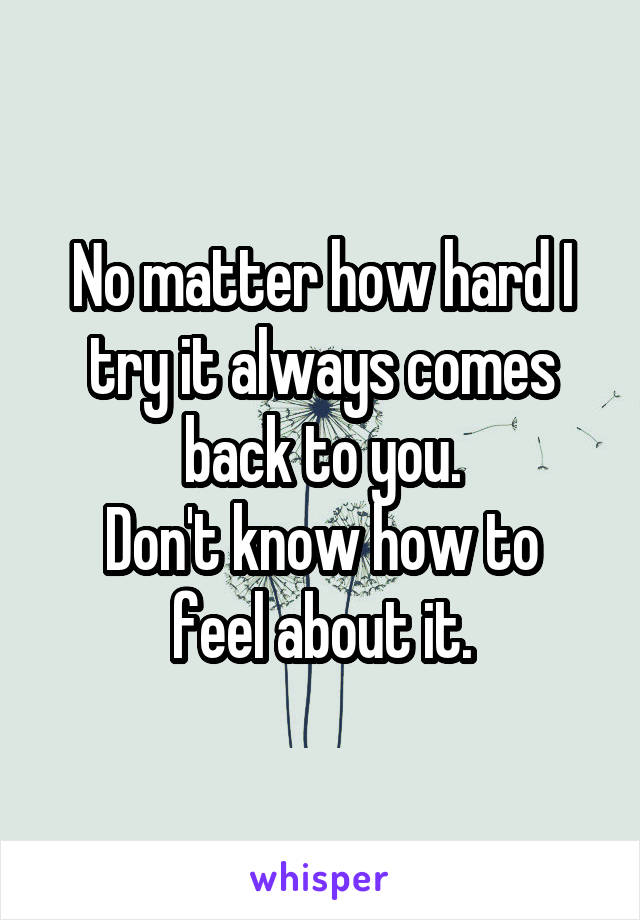 No matter how hard I try it always comes back to you. Don't know how to feel about it.