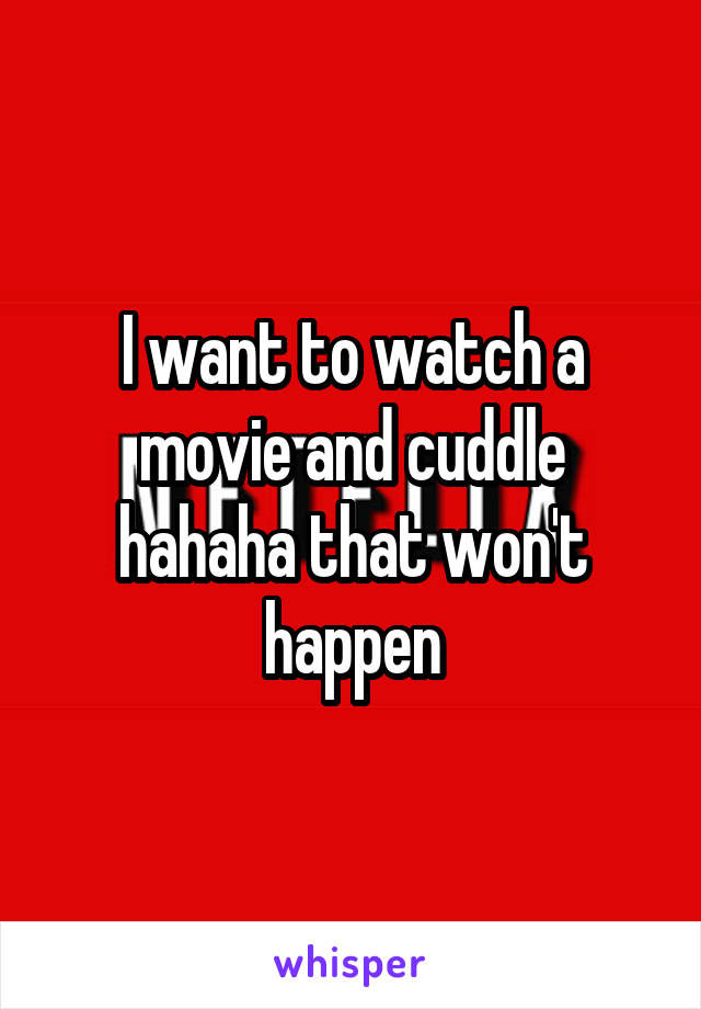 I want to watch a movie and cuddle hahaha that won't happen