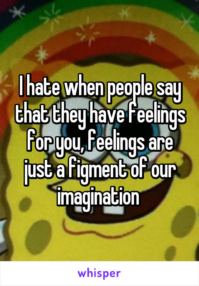 I hate when people say that they have feelings for you, feelings are just a figment of our imagination
