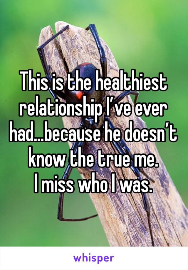 This is the healthiest relationship I've ever had...because he doesn't know the true me.  I miss who I was.