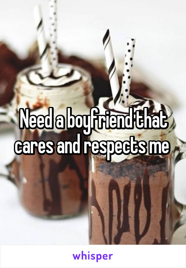 Need a boyfriend that cares and respects me