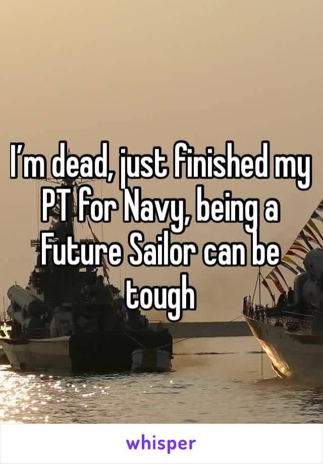 I'm dead, just finished my PT for Navy, being a Future Sailor can be tough