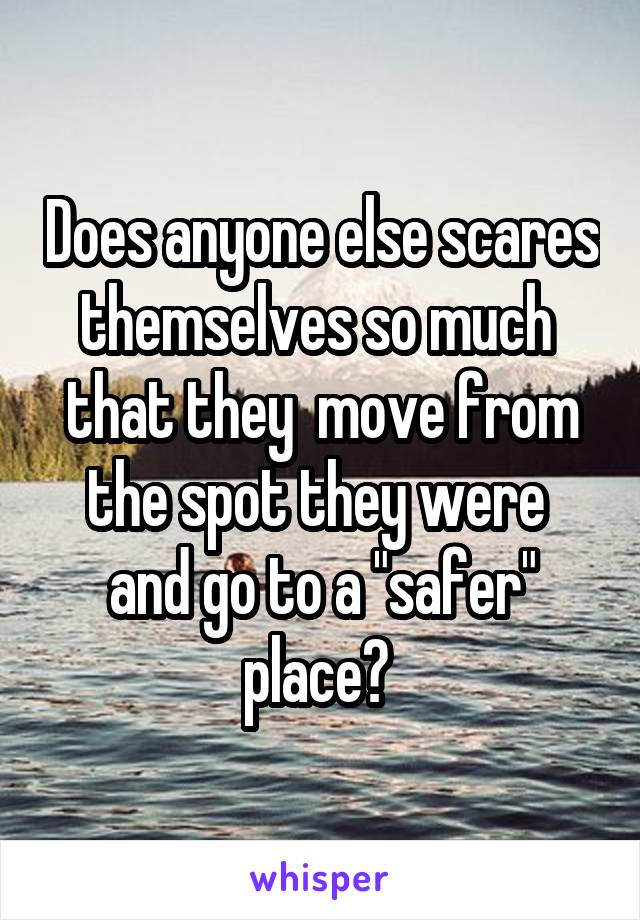 """Does anyone else scares themselves so much  that they  move from the spot they were  and go to a """"safer"""" place?"""