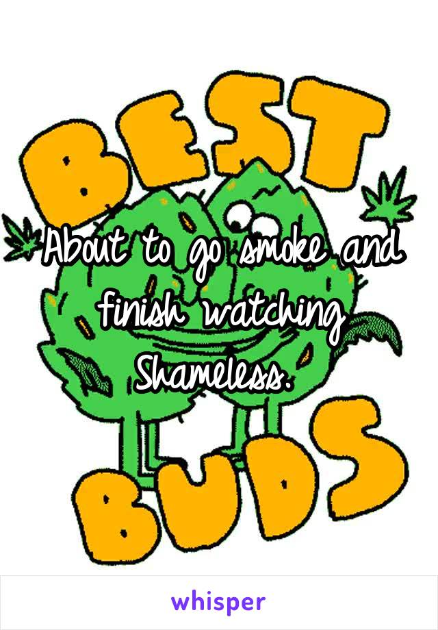 About to go smoke and finish watching Shameless.