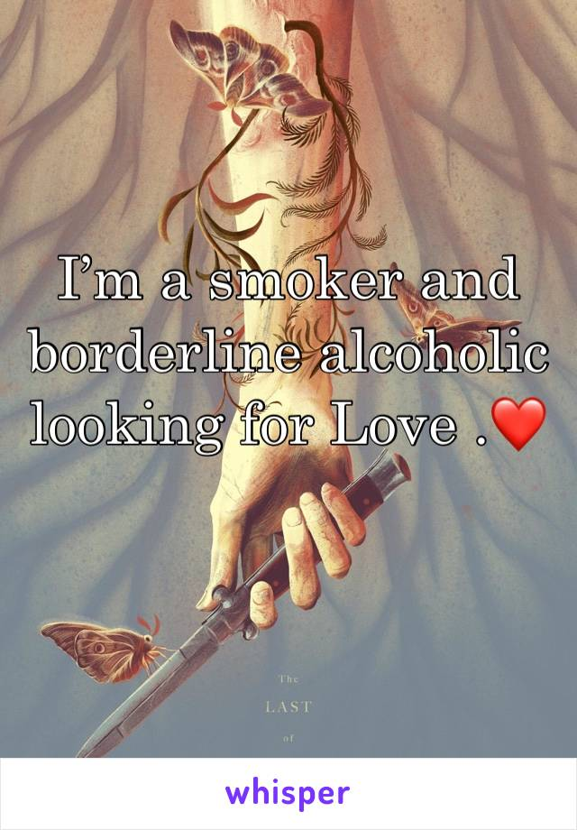 I'm a smoker and borderline alcoholic looking for Love .❤️