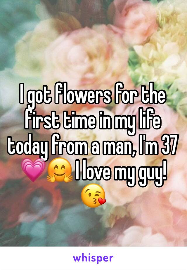 I got flowers for the first time in my life today from a man, I'm 37 💗🤗 I love my guy! 😘