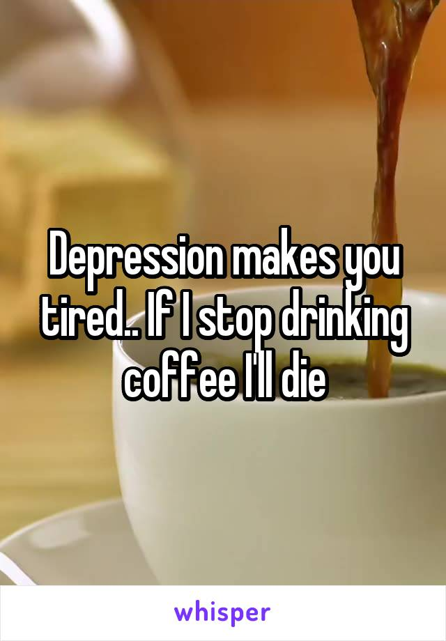 Depression makes you tired.. If I stop drinking coffee I'll die
