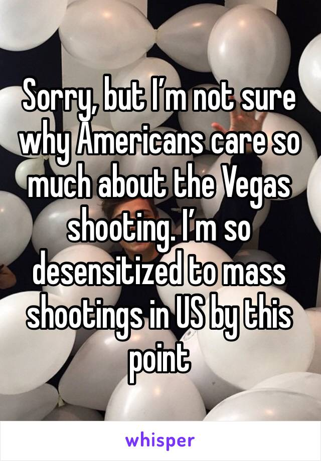 Sorry, but I'm not sure why Americans care so much about the Vegas shooting. I'm so desensitized to mass shootings in US by this point