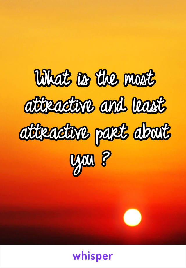 What is the most attractive and least attractive part about you ?