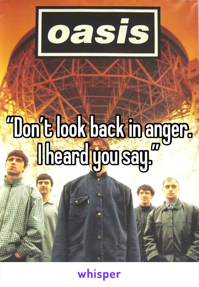 """""""Don't look back in anger.   I heard you say."""""""