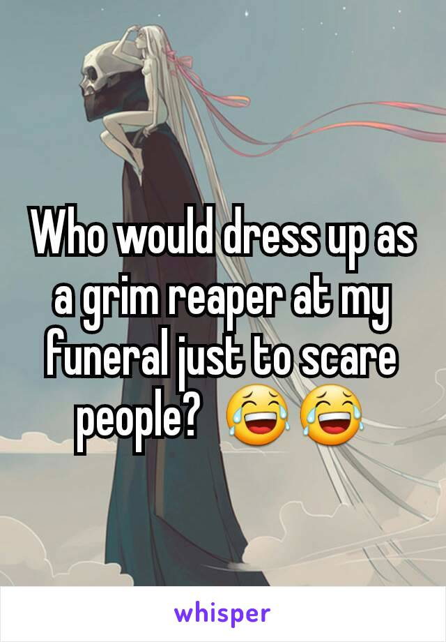 Who would dress up as a grim reaper at my funeral just to scare people?  😂😂