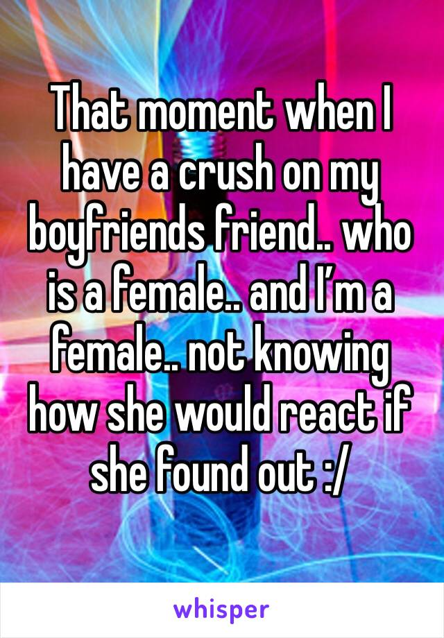 That moment when I have a crush on my boyfriends friend.. who is a female.. and I'm a female.. not knowing how she would react if she found out :/