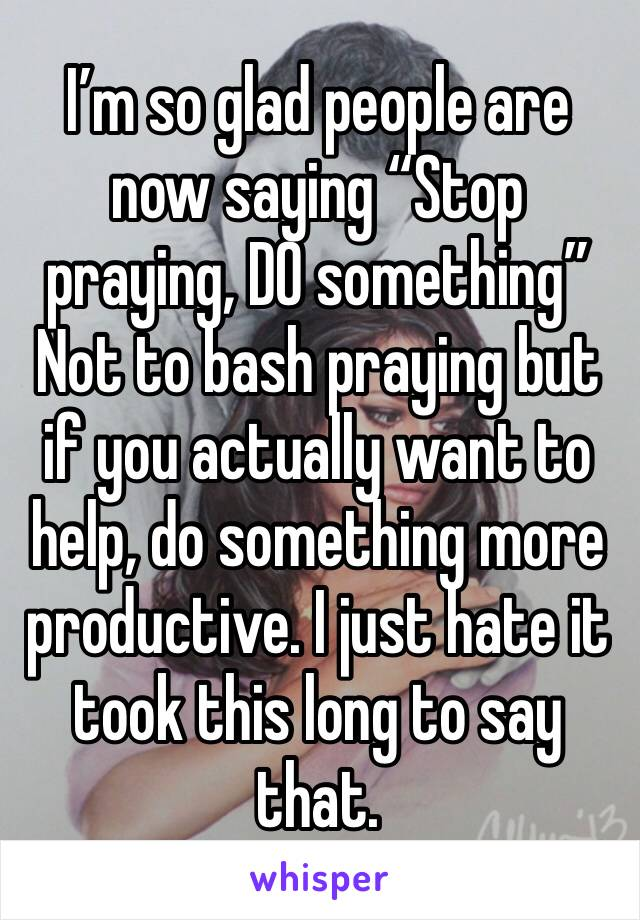 """I'm so glad people are now saying """"Stop praying, DO something""""  Not to bash praying but if you actually want to help, do something more productive. I just hate it took this long to say that."""