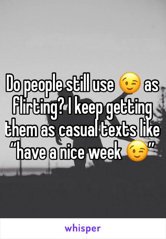 """Do people still use 😉 as flirting? I keep getting them as casual texts like """"have a nice week 😉"""""""