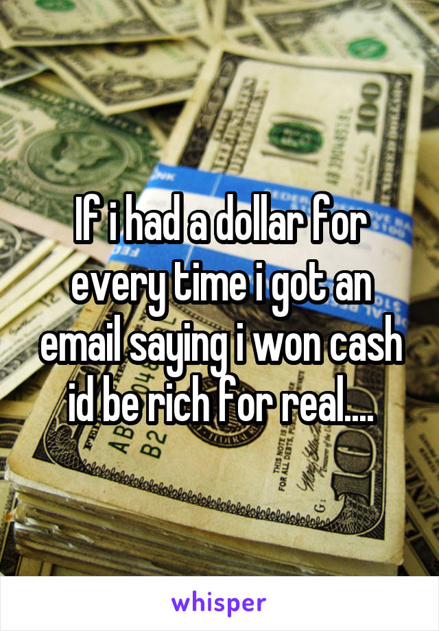 If i had a dollar for every time i got an email saying i won cash id be rich for real....