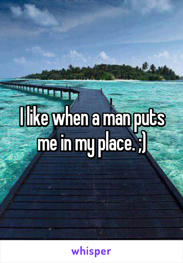 I like when a man puts me in my place. ;)