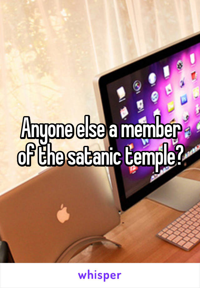 Anyone else a member of the satanic temple?