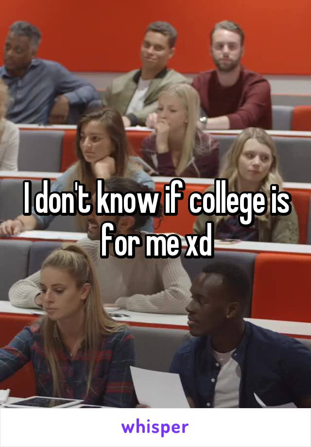 I don't know if college is for me xd
