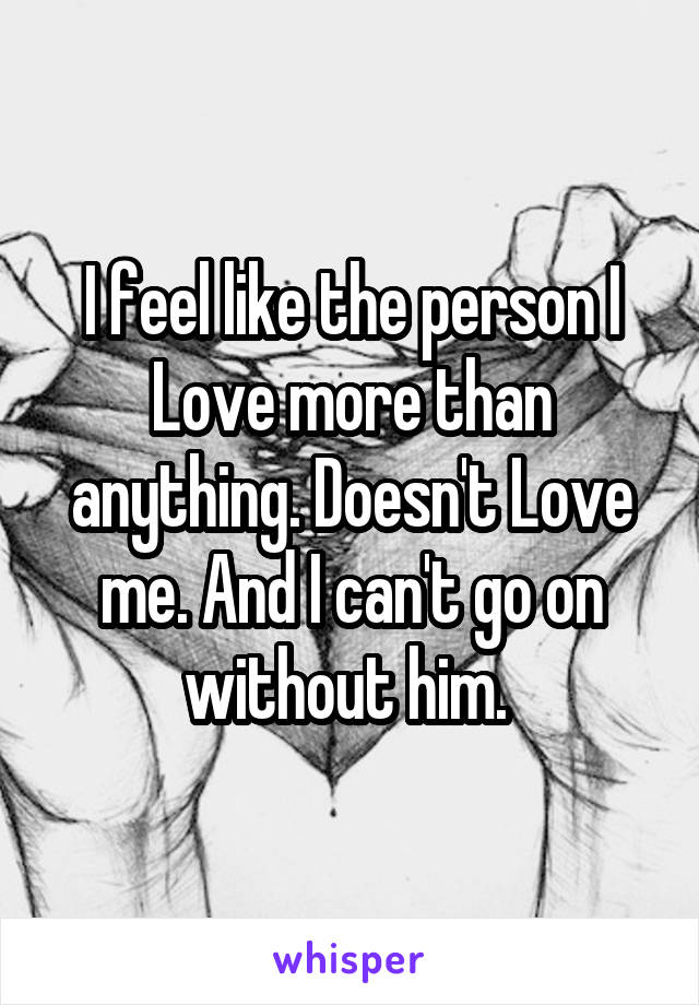 I feel like the person I Love more than anything. Doesn't Love me. And I can't go on without him.