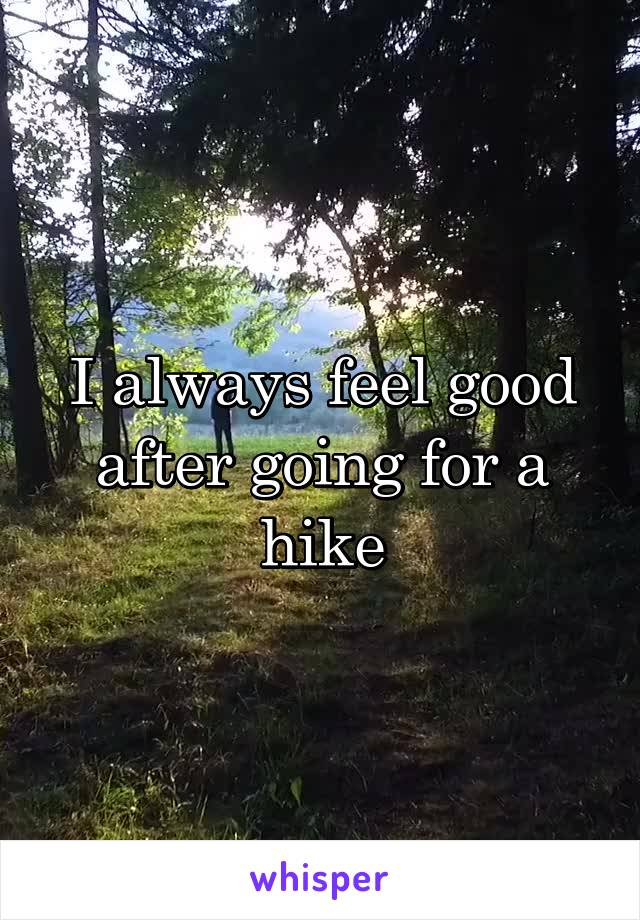 I always feel good after going for a hike