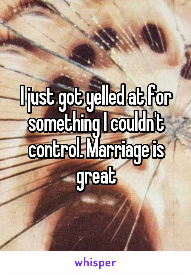 I just got yelled at for something I couldn't control. Marriage is great
