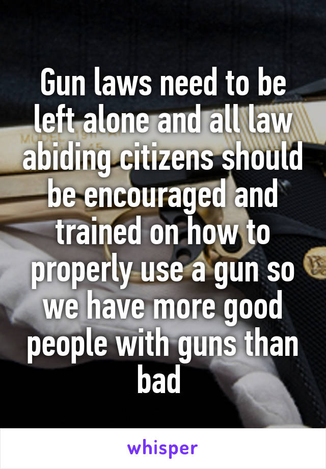 Gun laws need to be left alone and all law abiding citizens should be encouraged and trained on how to properly use a gun so we have more good people with guns than bad