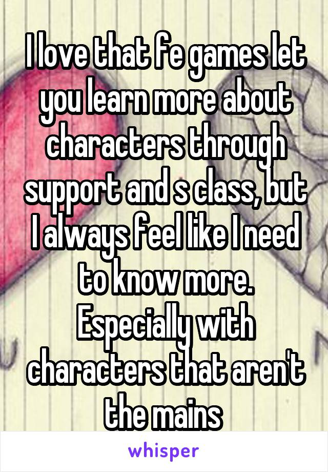 I love that fe games let you learn more about characters through support and s class, but I always feel like I need to know more. Especially with characters that aren't the mains