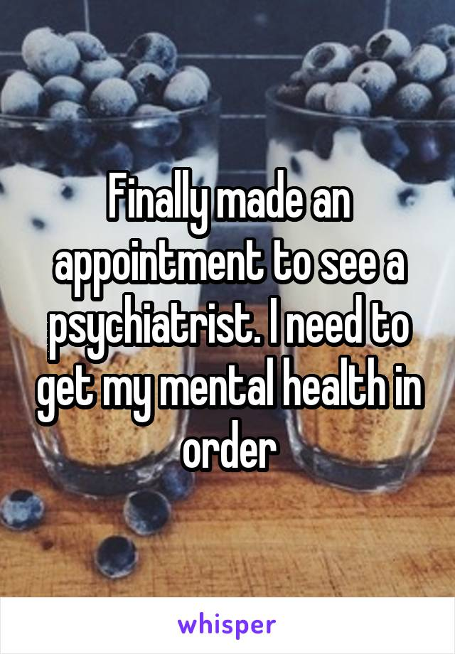 Finally made an appointment to see a psychiatrist. I need to get my mental health in order