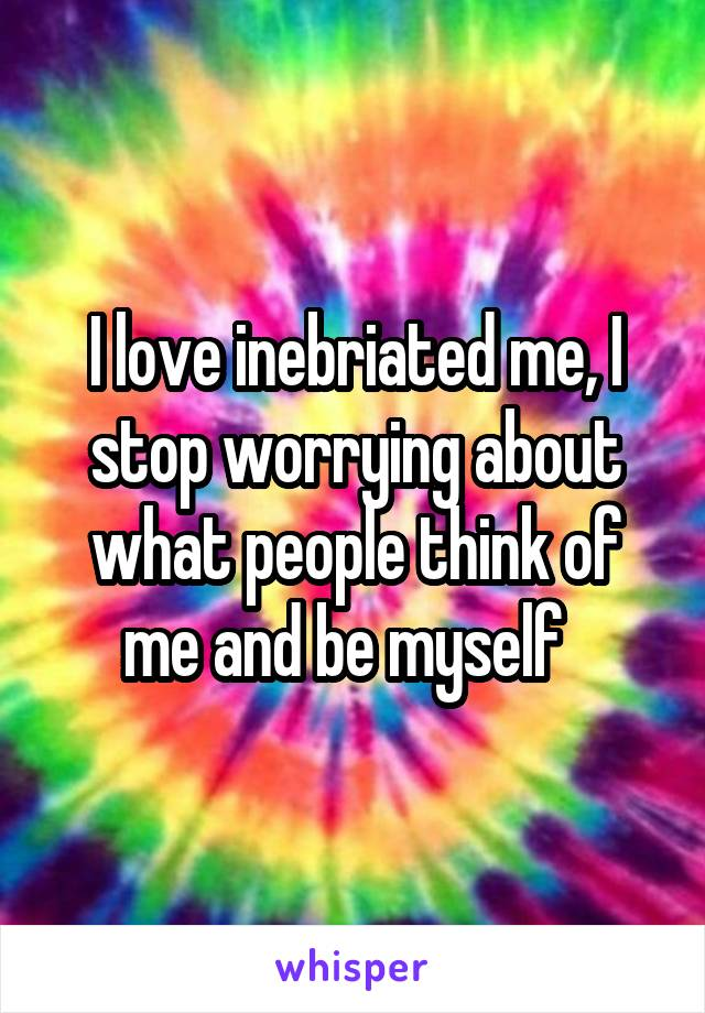 I love inebriated me, I stop worrying about what people think of me and be myself