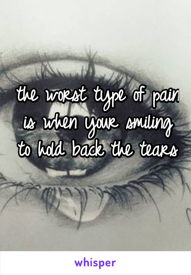 the worst type of pain is when your smiling to hold back the tears