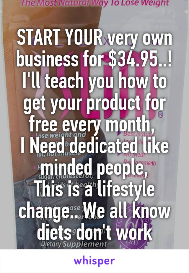 START YOUR very own business for $34.95..! I'll teach you how to get your product for free every month,  I Need dedicated like minded people, This is a lifestyle change.. We all know diets don't work