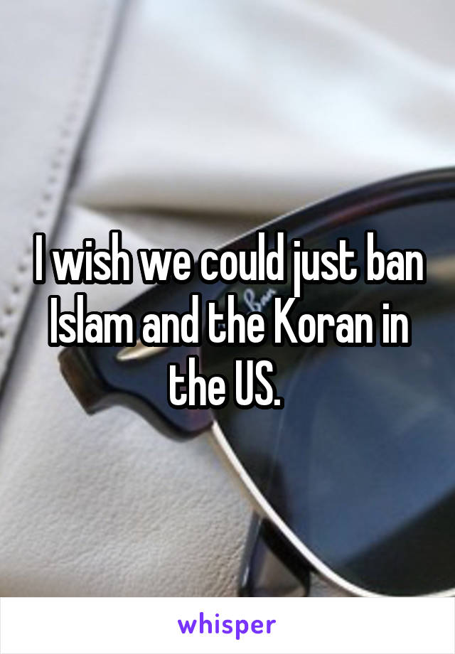 I wish we could just ban Islam and the Koran in the US.