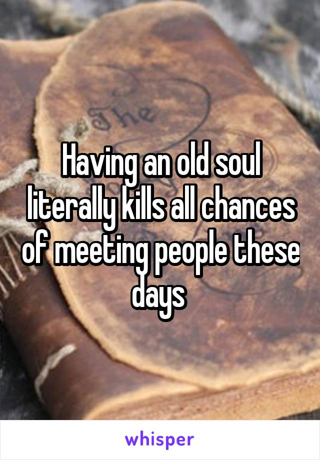 Having an old soul literally kills all chances of meeting people these days