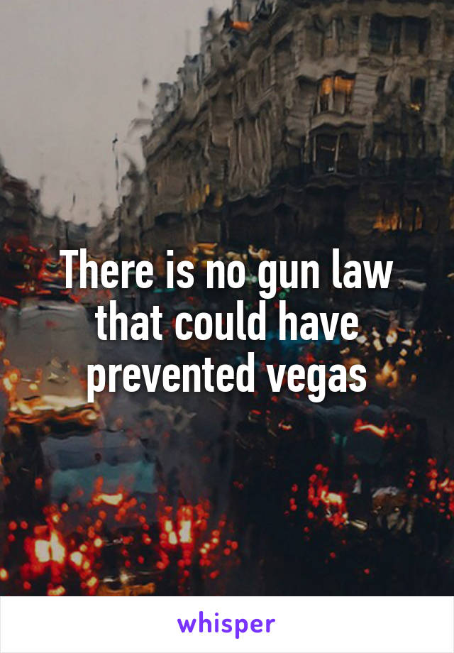 There is no gun law that could have prevented vegas