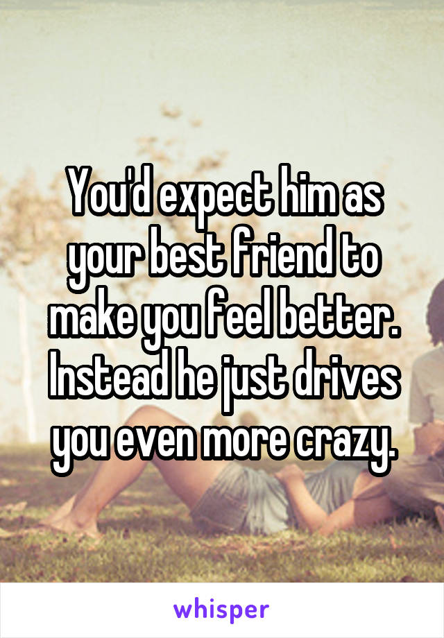 You'd expect him as your best friend to make you feel better. Instead he just drives you even more crazy.