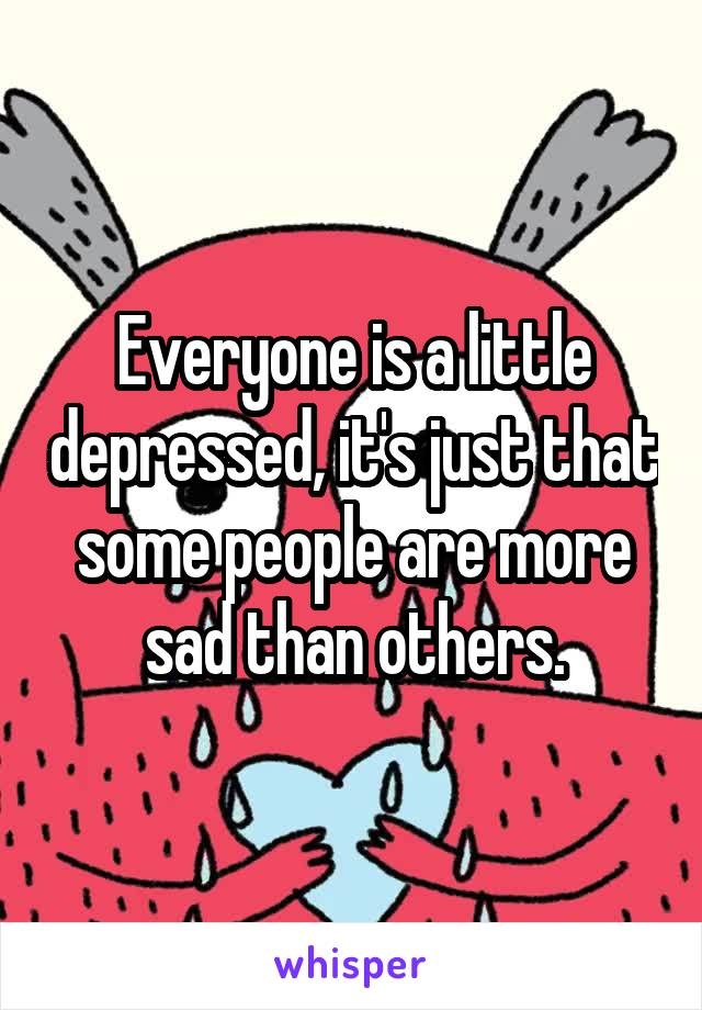 Everyone is a little depressed, it's just that some people are more sad than others.