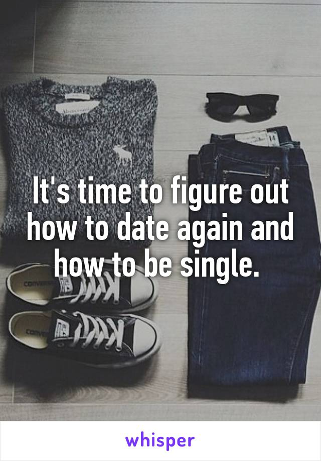 It's time to figure out how to date again and how to be single.