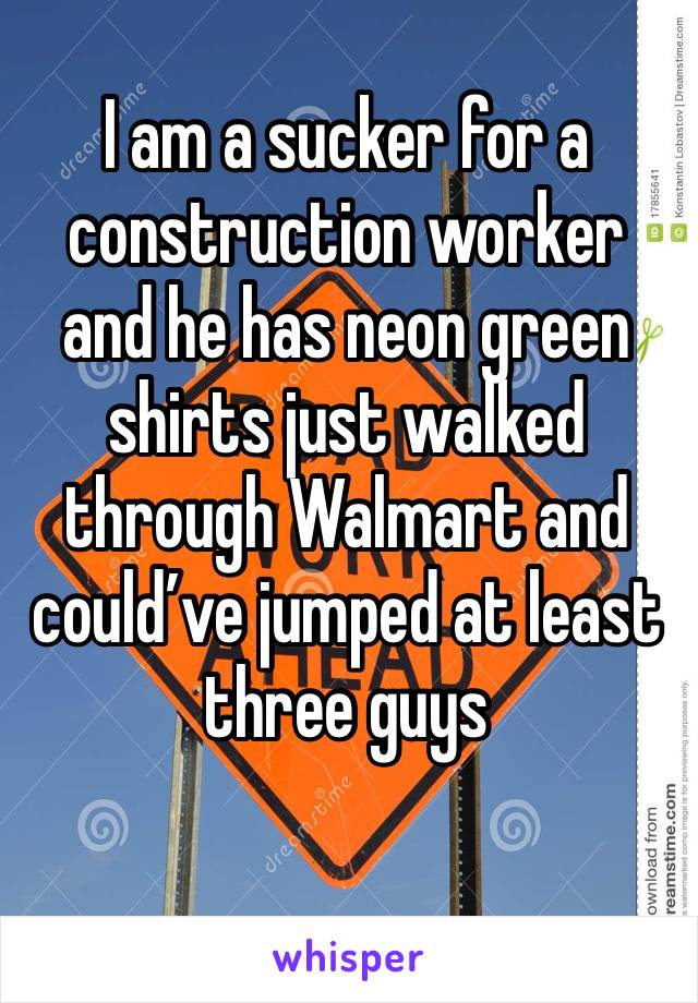 I am a sucker for a construction worker and he has neon green shirts just walked through Walmart and could've jumped at least three guys
